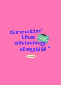 Greetin' the shining dayyy*